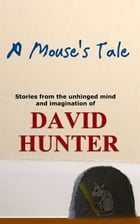A Mouse's Tale: stories from the unhinged mind and imagination of by David Hunter