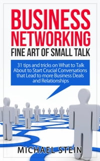 Business Networking: Fine art of Small Talk 31 Tips and Tricks on What to Talk About to Start…