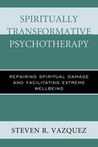 Spiritually Transformative Psychotherapy: Repairing Spiritual Damage and Facilitating Extreme Wellbeing by Steven  R. Vazquez