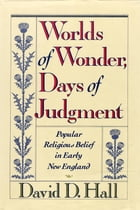 Worlds Of Wonder, Days Of Judgment: Popular Religious Belief in Early New England by David D. Hall
