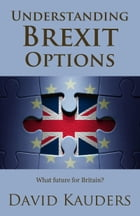 Understanding Brexit Options: What future for Britain? by David Kauders