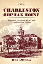 The Charleston Orphan House: Children's Lives in the First Public Orphanage in America by John E. Murray