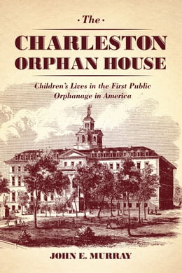 Book The Charleston Orphan House: Children's Lives in the First Public Orphanage in America by John E. Murray