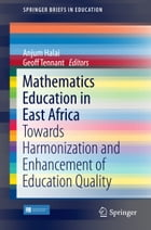 Mathematics Education in East Africa: Towards Harmonization and Enhancement of Education Quality by Anjum Halai