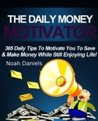 The Daily Money Motivator: 365 Daily Tips To Motivate You To Save & Make Money While Still Enjoying Life! by Noah Daniels