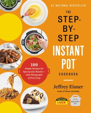 The Step-by-Step Instant Pot Cookbook: 100 Simple Recipes for Spectacular Results -- with Photographs of Every Step by Jeffrey Eisner