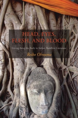 Book Head, Eyes, Flesh, Blood: Giving Away the Body in Indian Buddhist Literature by Reiko Ohnuma