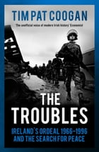 The Troubles: Ireland's Ordeal 1966–1995 and the Search for Peace by Tim Pat Coogan