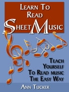 Learn to Read Sheet Music: Teach Yourself to Read Music the Easy Way by Ann Tucker