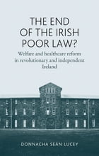 The End of the Irish Poor Law?: Welfare and healthcare reform in revolutionary and independent Ireland by Donnacha Seán Lucey