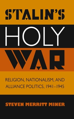 Stalin's Holy War Religion,  Nationalism,  and Alliance Politics,  1941-1945
