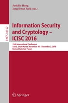 Information Security and Cryptology – ICISC 2016: 19th International Conference, Seoul, South Korea, November 30 – December 2, 2016, Revised Selected  by Seokhie Hong