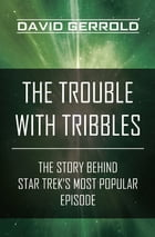 The Trouble with Tribbles: The Story Behind Star Trek's Most Popular Episode by David Gerrold
