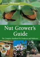 Nut Grower's Guide: The Complete Handbook for Producers and Hobbyists by Jennifer Wilkinson