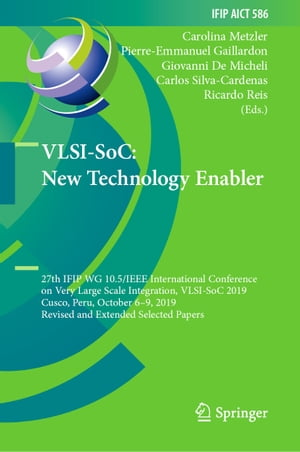 VLSI-SoC: New Technology Enabler: 27th IFIP WG 10.5/IEEE International Conference on Very Large Scale Integration, VLSI-SoC 2019, Cusco, Peru, October 6–9, 2019, Revised and Extended Selected Papers by Carolina Metzler