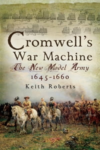 Cromwell's War Machine: The New Model Army 1645 - 1660