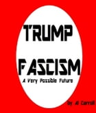 Trump Fascism: A Very Possible Future by Al Carroll