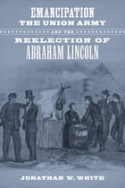 Emancipation, the Union Army, and the Reelection of Abraham Lincoln by Jonathan W. White
