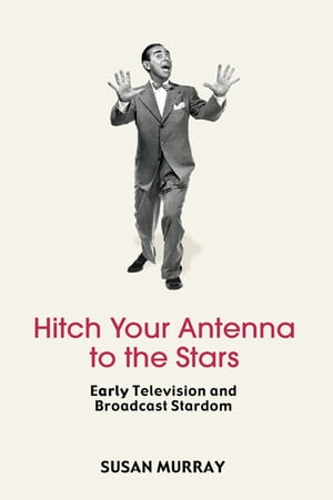 Hitch Your Antenna to the Stars Early Television and Broadcast Stardom