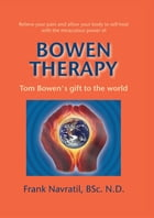Bowen Therapy: Tom Bowen´s Gift to the World by Frank Navratil