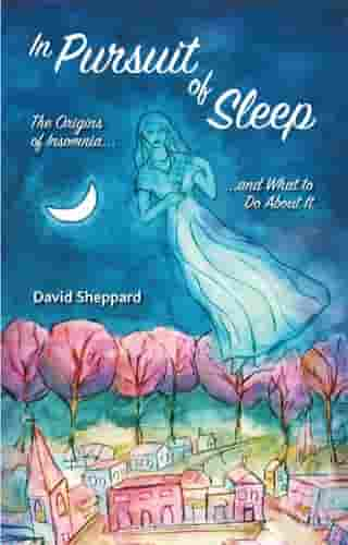 In Pursuit of Sleep: The Origins of Insomnia and What to Do About It by David Sheppard