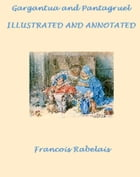 Gargantua and Pantagruel, Complete (Illustrated and Annotated) by Francois Rabelais