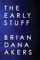 The Early Stuff by Brian Dana Akers