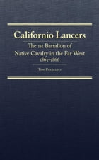 Californio Lancers: The 1st Battalion of Native Cavalry in the Far West, 1863–1866 by Mr. Tom Prezelski