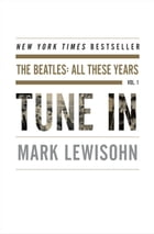 Tune In: The Beatles: All These Years by Mark Lewisohn
