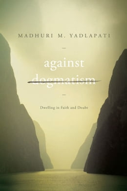 Book Against Dogmatism: Dwelling in Faith and Doubt by Madhuri M. Yadlapati