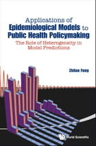Applications of Epidemiological Models to Public Health Policymaking: The Role of Heterogeneity in Model Predictions by Zhilan Feng