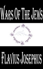 Wars of The Jews or the History of the Destruction of Jerusalem by Flavius Josephus