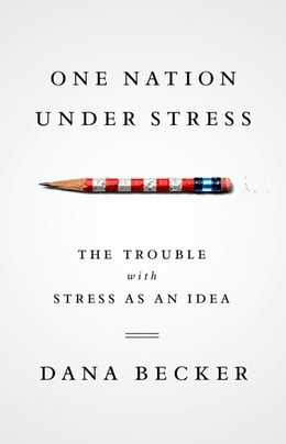 Book One Nation Under Stress: The Trouble with Stress as an Idea by Dana Becker