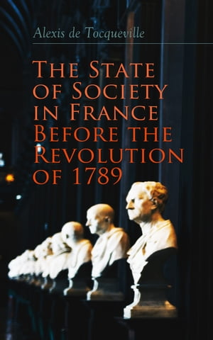 The State of Society in France Before the Revolution of 1789: The Cause of Revolution