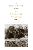 History of Metals in Colonial America by James A. Mulholland