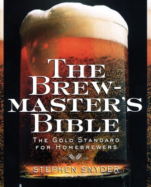 The Brewmaster's Bible The Gold Standard for Home Brewers