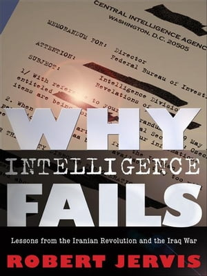 Why Intelligence Fails Lessons from the Iranian Revolution and the Iraq War