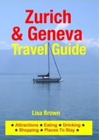 Zurich & Geneva Travel Guide: Attractions, Eating, Drinking, Shopping & Places To Stay by Lisa Brown