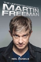The Unexpected Adventures of Martin Freeman by Neil Daniels
