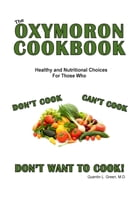 The Oxymoron Cookbook: Heathly Choices for Those Who Don't Cook, Can't Cook and Don't Want to Cook by Quentin L. Green, M.D.