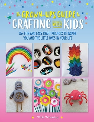 The Grown-Up's Guide to Crafting with Kids: 25+ fun and easy craft projects to inspire you and the little ones in your life by Vicki Manning