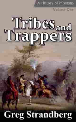 Tribes and Trappers: A History of Montana, Volume I: Montana History Series, #1