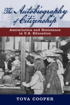 The Autobiography of Citizenship: Assimilation and Resistance in U.S. Education by Tova Cooper