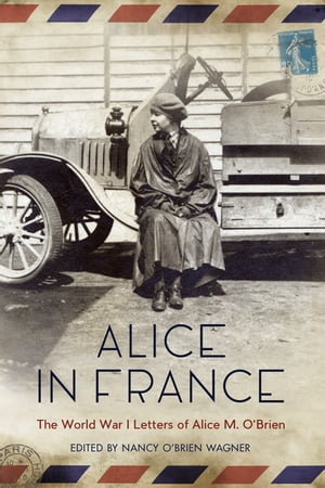 Alice in France The World War I Letters of Alice M. O?Brien