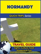 Normandy Travel Guide (Quick Trips Series): Sights, Culture, Food, Shopping & Fun by Crystal Stewart