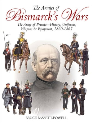 The Armies of Bismarck's Wars: The Army of Prussia—History, Uniforms, Weapons & Equipment, 1860–67