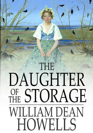 The Daughter of the Storage: And Other Things in Prose and Verse by William Dean Howells
