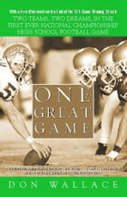 One Great Game: Two Teams, Two Dreams, in the First Ever National Championship High School Football Game by Don Wallace