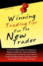 Winning Trading Tips For The New Trader: Get The Fundamentals On Trading For Beginners With This Easy And Simple Trading Guide To Help You Le by Lionel R. Thicke