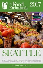 Seattle - 2017:: The Food Enthusiast's Complete Restaurant Guide by Andrew Delaplaine